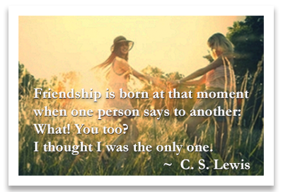 Friendship is born at that moment when one person says to another: What! You too? I thought I was the only one. ~ C. S. Lewis