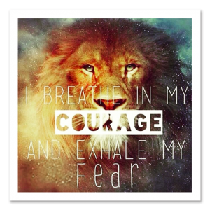 I breathe in my courage and exhale my fear.