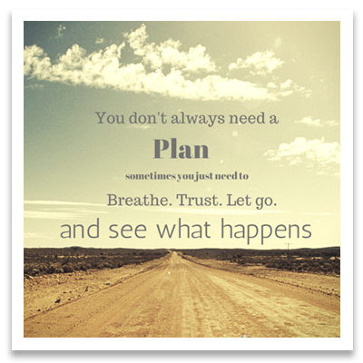 You don't always need a plan. Sometimes you just need to breathe. Trust. Let go. And see what happens.
